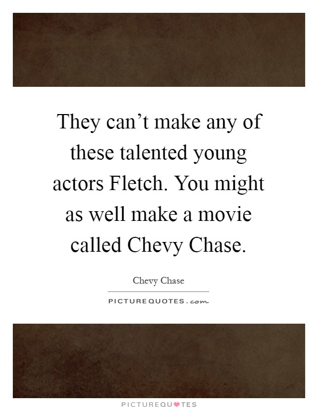 They can't make any of these talented young actors Fletch. You might as well make a movie called Chevy Chase Picture Quote #1