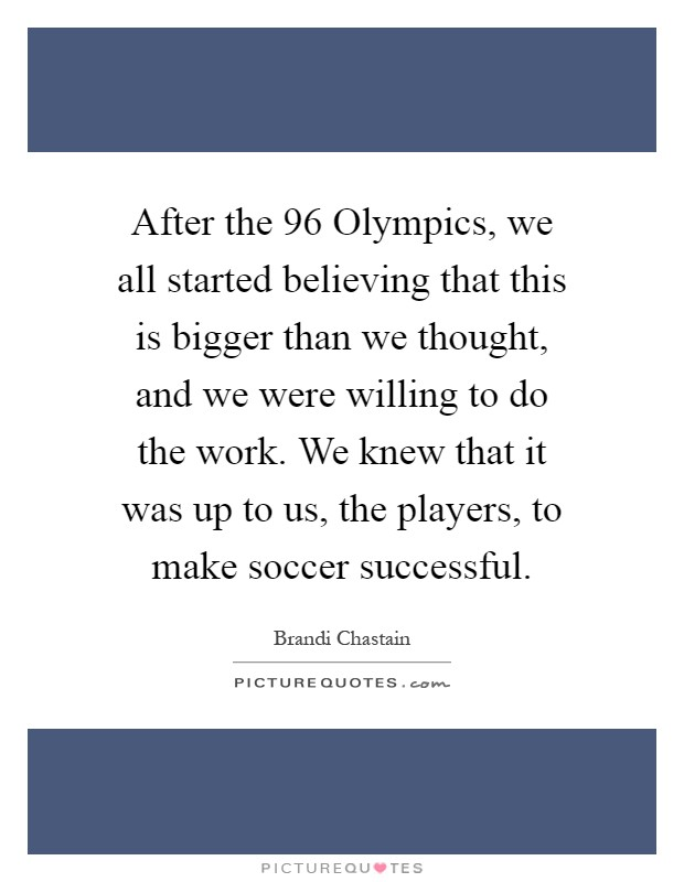 After the  96 Olympics, we all started believing that this is bigger than we thought, and we were willing to do the work. We knew that it was up to us, the players, to make soccer successful Picture Quote #1
