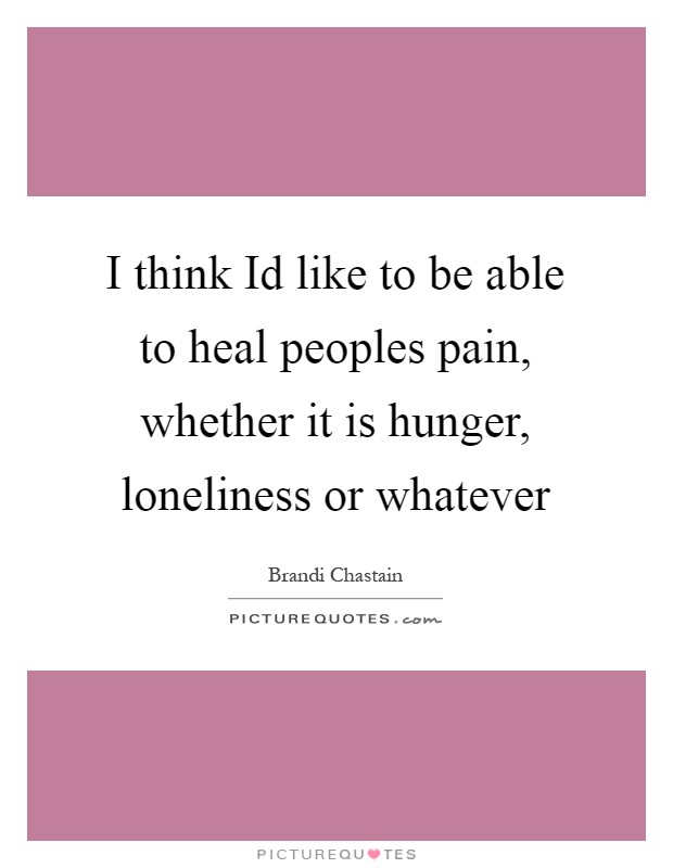 I think Id like to be able to heal peoples pain, whether it is hunger, loneliness or whatever Picture Quote #1
