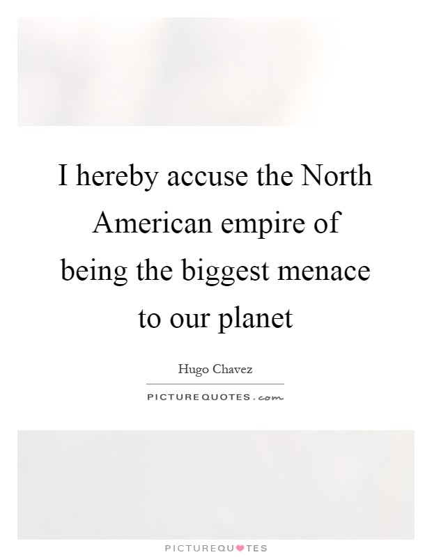I hereby accuse the North American empire of being the biggest menace to our planet Picture Quote #1