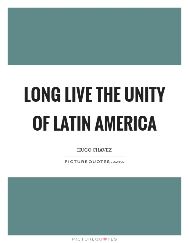 Long live the Unity of Latin America Picture Quote #1