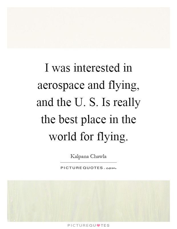 I was interested in aerospace and flying, and the U. S. Is really the best place in the world for flying Picture Quote #1