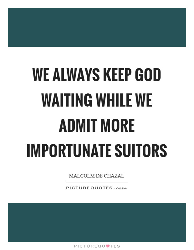 We always keep God waiting while we admit more importunate suitors Picture Quote #1