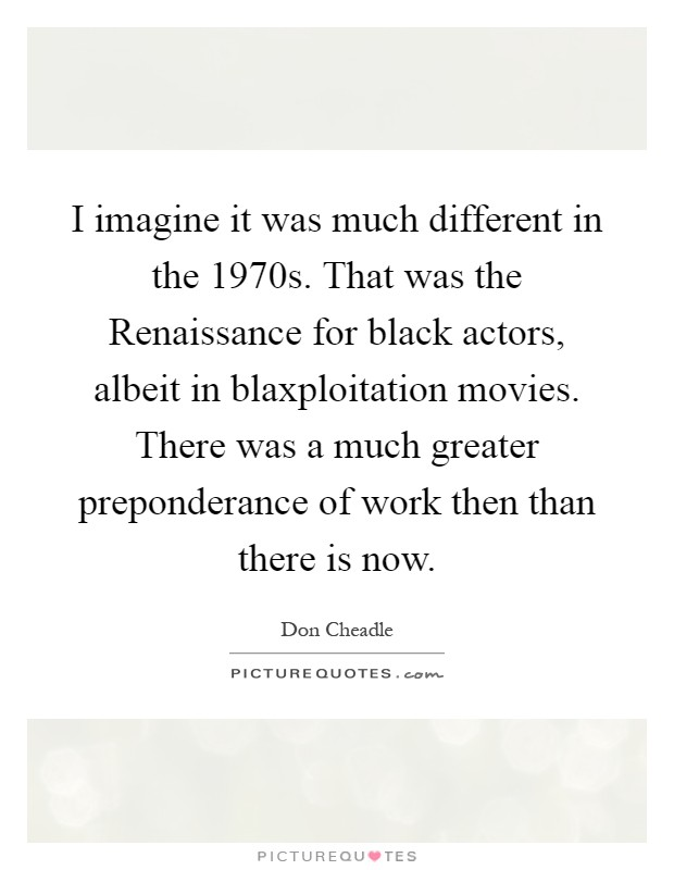 I imagine it was much different in the 1970s. That was the Renaissance for black actors, albeit in blaxploitation movies. There was a much greater preponderance of work then than there is now Picture Quote #1