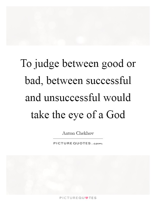 To judge between good or bad, between successful and unsuccessful would take the eye of a God Picture Quote #1