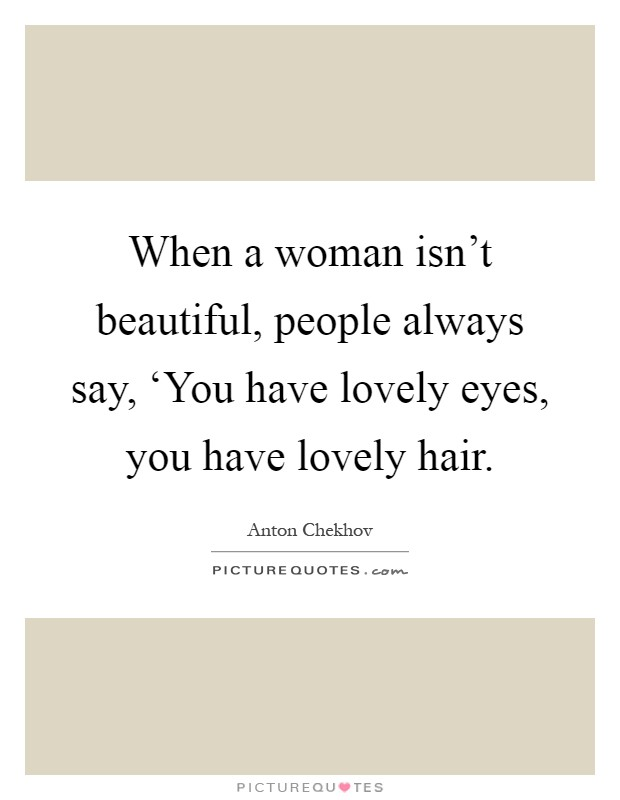 When a woman isn't beautiful, people always say, 'You have lovely eyes, you have lovely hair Picture Quote #1