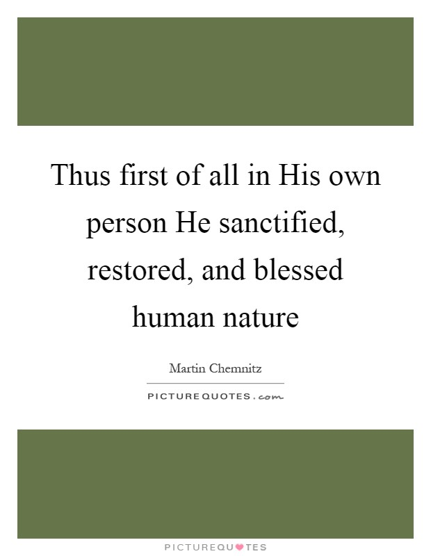 Thus first of all in His own person He sanctified, restored, and blessed human nature Picture Quote #1
