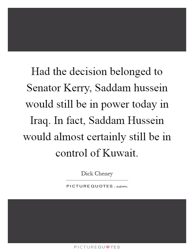 Had the decision belonged to Senator Kerry, Saddam hussein would still be in power today in Iraq. In fact, Saddam Hussein would almost certainly still be in control of Kuwait Picture Quote #1