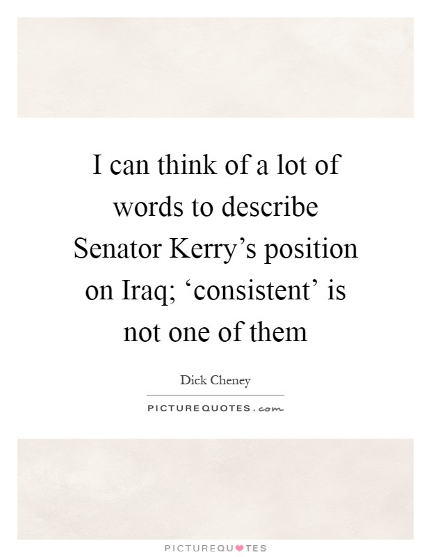 I can think of a lot of words to describe Senator Kerry's position on Iraq; 'consistent' is not one of them Picture Quote #1