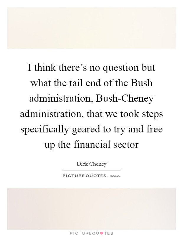 I think there's no question but what the tail end of the Bush administration, Bush-Cheney administration, that we took steps specifically geared to try and free up the financial sector Picture Quote #1