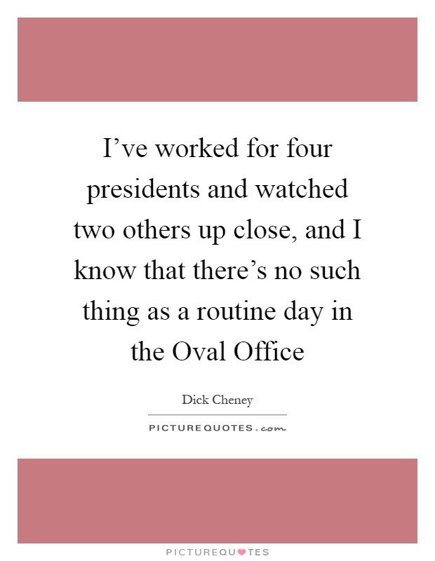 I've worked for four presidents and watched two others up close, and I know that there's no such thing as a routine day in the Oval Office Picture Quote #1