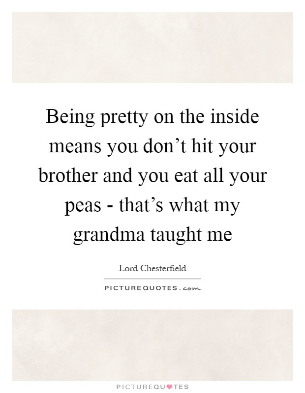 Being pretty on the inside means you don't hit your brother and you eat all your peas - that's what my grandma taught me Picture Quote #1