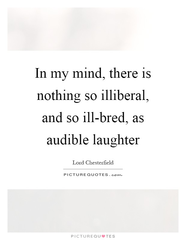 In my mind, there is nothing so illiberal, and so ill-bred, as audible laughter Picture Quote #1