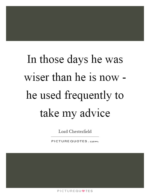 In those days he was wiser than he is now - he used frequently to take my advice Picture Quote #1