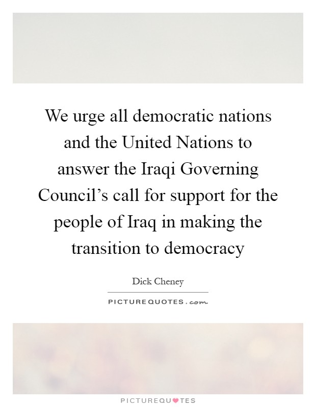 We urge all democratic nations and the United Nations to answer the Iraqi Governing Council's call for support for the people of Iraq in making the transition to democracy Picture Quote #1