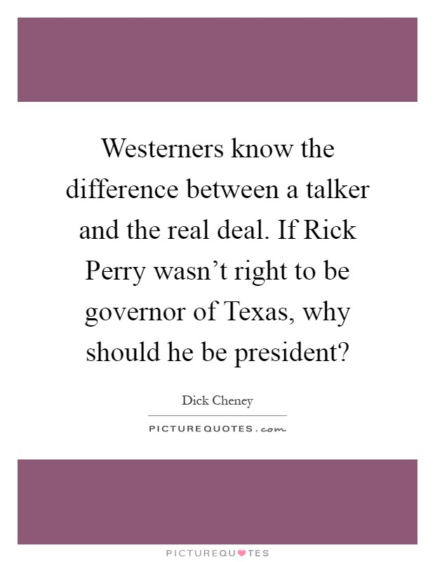 Westerners know the difference between a talker and the real deal. If Rick Perry wasn't right to be governor of Texas, why should he be president? Picture Quote #1