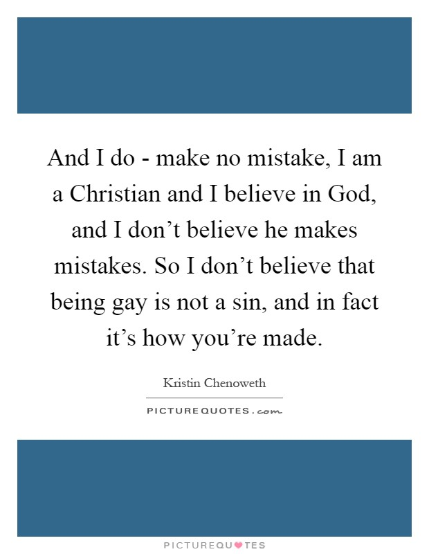 And I do - make no mistake, I am a Christian and I believe in God, and I don't believe he makes mistakes. So I don't believe that being gay is not a sin, and in fact it's how you're made Picture Quote #1