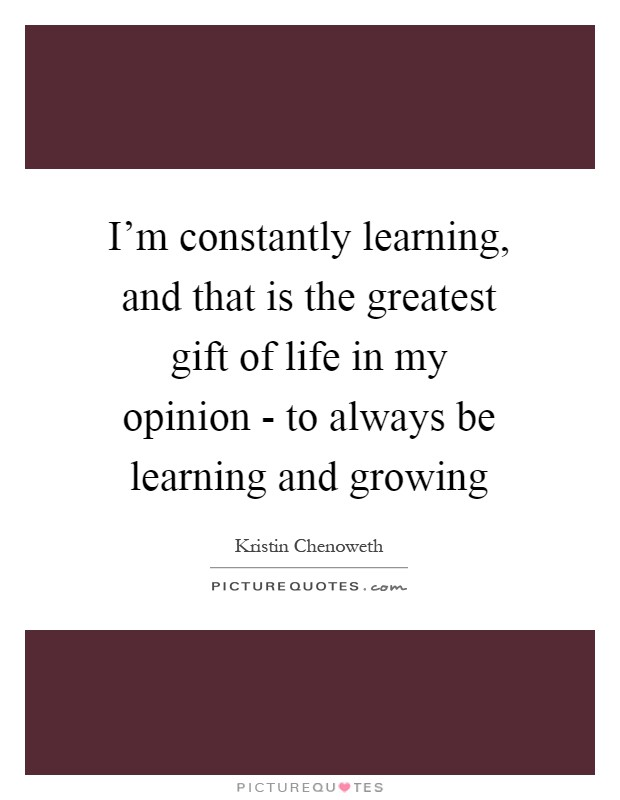 I'm constantly learning, and that is the greatest gift of life in my opinion - to always be learning and growing Picture Quote #1