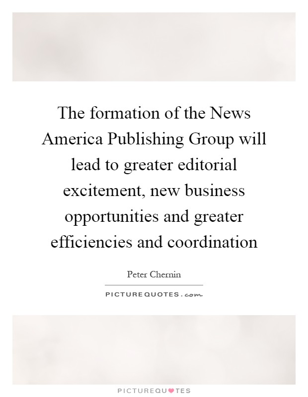The formation of the News America Publishing Group will lead to greater editorial excitement, new business opportunities and greater efficiencies and coordination Picture Quote #1