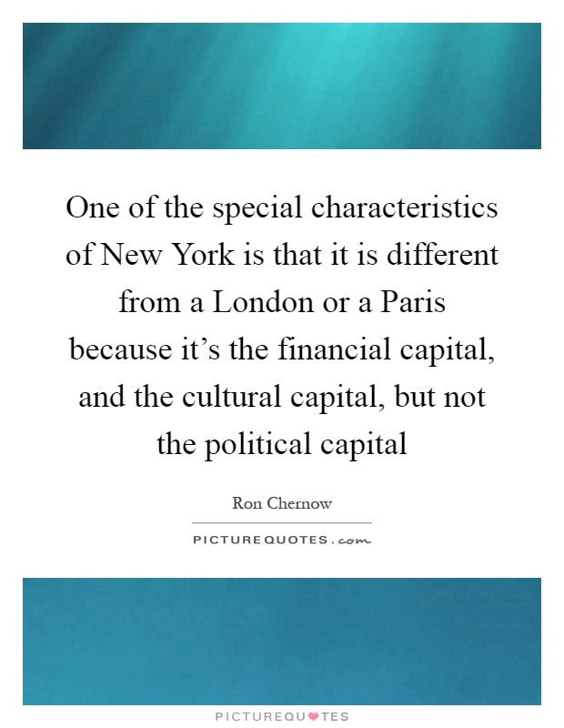One of the special characteristics of New York is that it is different from a London or a Paris because it's the financial capital, and the cultural capital, but not the political capital Picture Quote #1