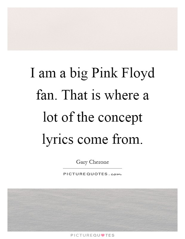 I am a big Pink Floyd fan. That is where a lot of the concept lyrics come from Picture Quote #1