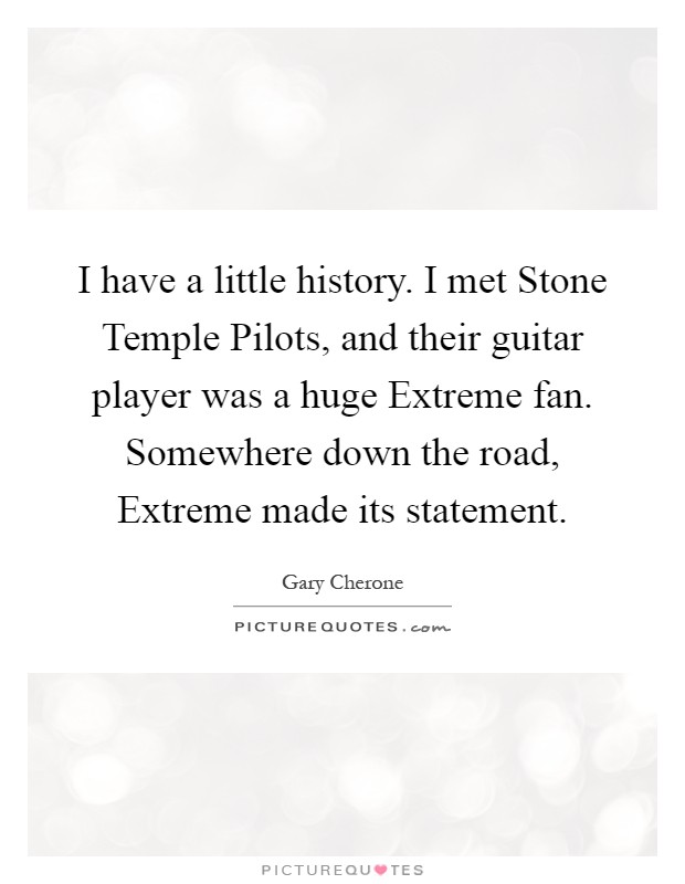 I have a little history. I met Stone Temple Pilots, and their guitar player was a huge Extreme fan. Somewhere down the road, Extreme made its statement Picture Quote #1