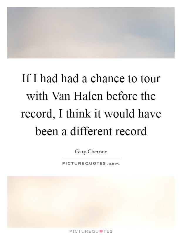 If I had had a chance to tour with Van Halen before the record, I think it would have been a different record Picture Quote #1