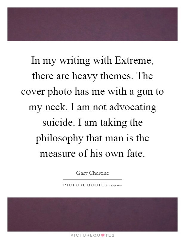 In my writing with Extreme, there are heavy themes. The cover photo has me with a gun to my neck. I am not advocating suicide. I am taking the philosophy that man is the measure of his own fate Picture Quote #1