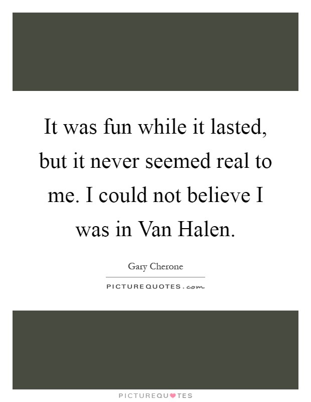 It was fun while it lasted, but it never seemed real to me. I could not believe I was in Van Halen Picture Quote #1