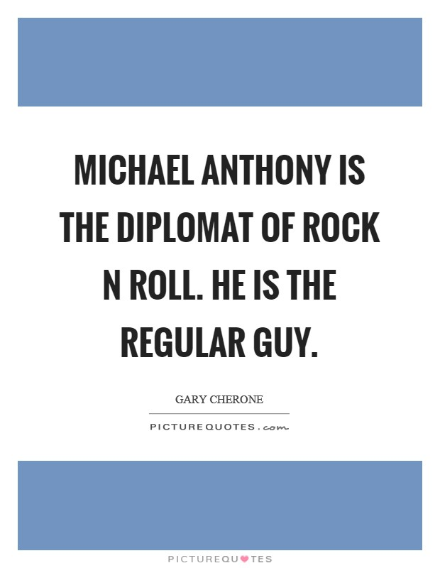 Michael Anthony is the Diplomat of Rock N Roll. He is the regular guy Picture Quote #1