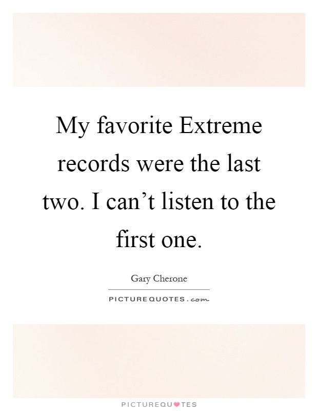 My favorite Extreme records were the last two. I can't listen to the first one Picture Quote #1