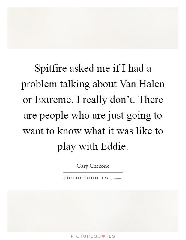 Spitfire asked me if I had a problem talking about Van Halen or Extreme. I really don't. There are people who are just going to want to know what it was like to play with Eddie Picture Quote #1