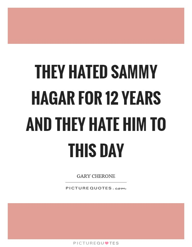 They hated Sammy Hagar for 12 years and they hate him to this day Picture Quote #1