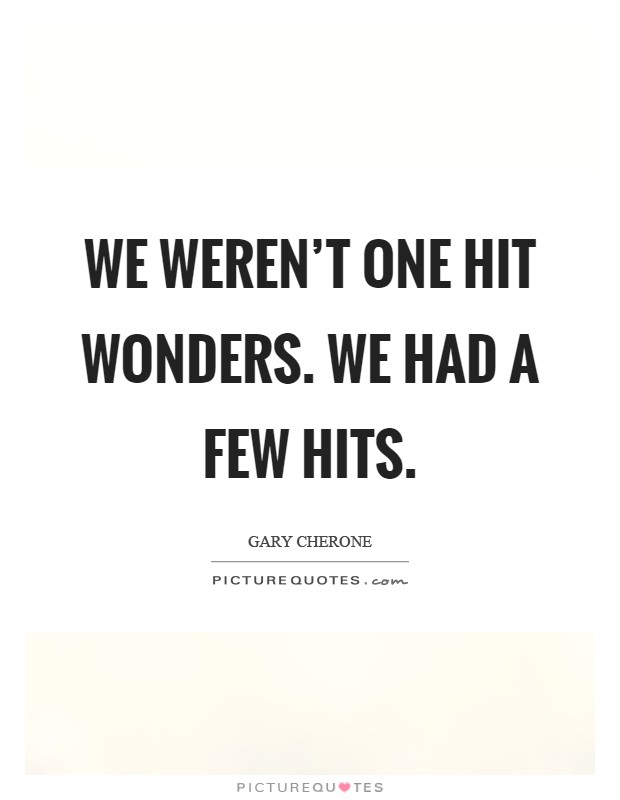 We weren't One Hit Wonders. We had a few hits Picture Quote #1