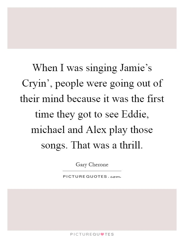 When I was singing Jamie's Cryin', people were going out of their mind because it was the first time they got to see Eddie, michael and Alex play those songs. That was a thrill Picture Quote #1