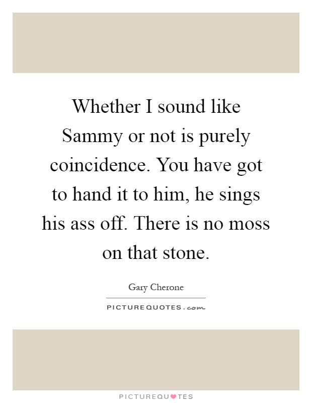 Whether I sound like Sammy or not is purely coincidence. You have got to hand it to him, he sings his ass off. There is no moss on that stone Picture Quote #1