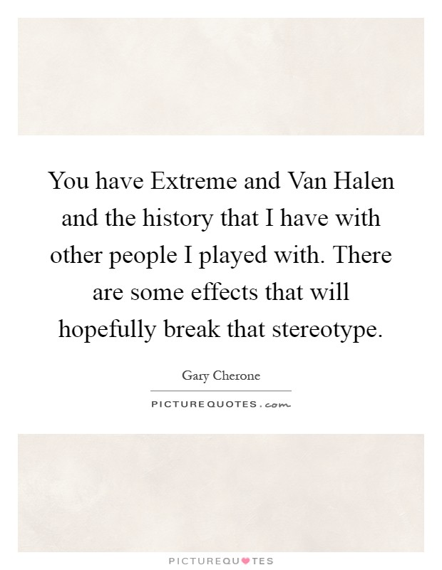 You have Extreme and Van Halen and the history that I have with other people I played with. There are some effects that will hopefully break that stereotype Picture Quote #1