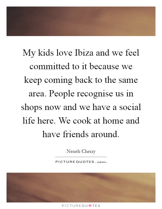 My kids love Ibiza and we feel committed to it because we keep coming back to the same area. People recognise us in shops now and we have a social life here. We cook at home and have friends around Picture Quote #1