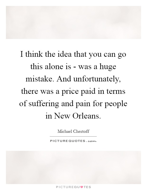 I think the idea that you can go this alone is - was a huge mistake. And unfortunately, there was a price paid in terms of suffering and pain for people in New Orleans Picture Quote #1