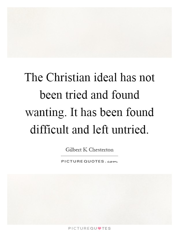 The Christian ideal has not been tried and found wanting. It has been found difficult and left untried Picture Quote #1
