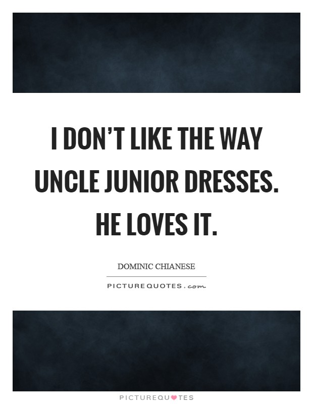 I don't like the way Uncle Junior dresses. He loves it Picture Quote #1