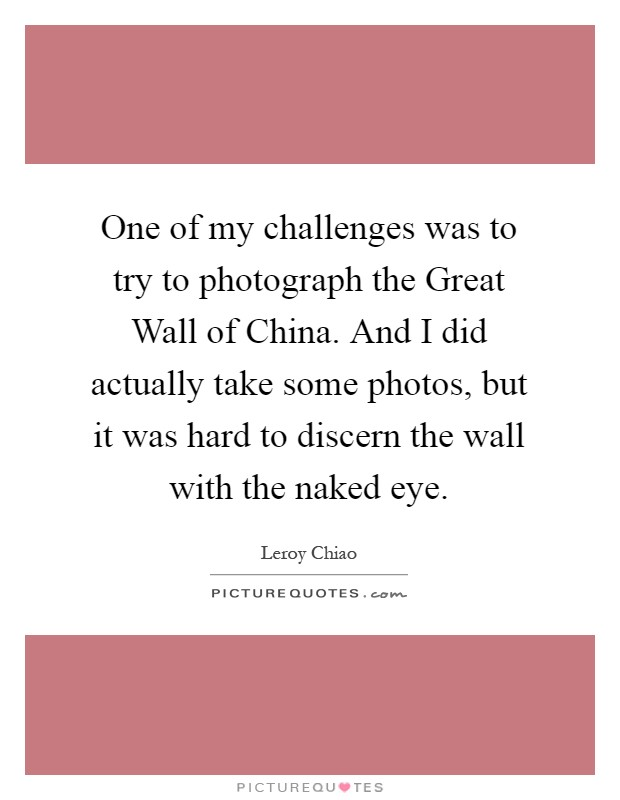 One of my challenges was to try to photograph the Great Wall of China. And I did actually take some photos, but it was hard to discern the wall with the naked eye Picture Quote #1