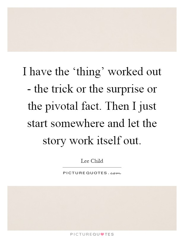 I have the 'thing' worked out - the trick or the surprise or the pivotal fact. Then I just start somewhere and let the story work itself out Picture Quote #1