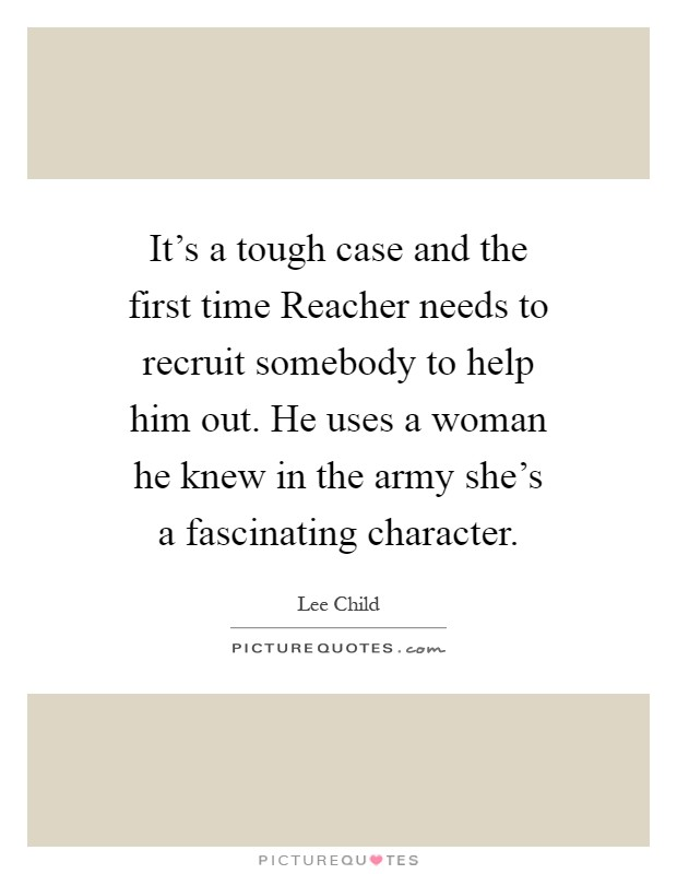 It's a tough case and the first time Reacher needs to recruit somebody to help him out. He uses a woman he knew in the army she's a fascinating character Picture Quote #1