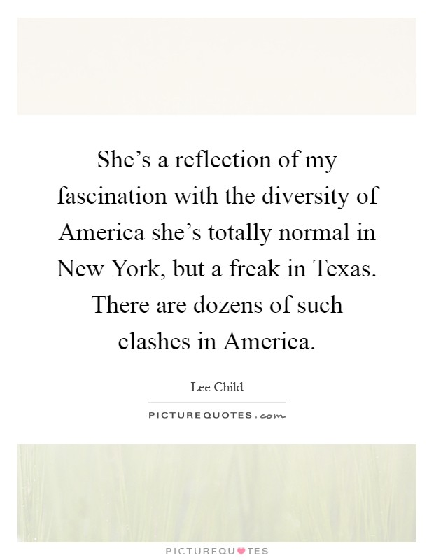 She's a reflection of my fascination with the diversity of America she's totally normal in New York, but a freak in Texas. There are dozens of such clashes in America Picture Quote #1