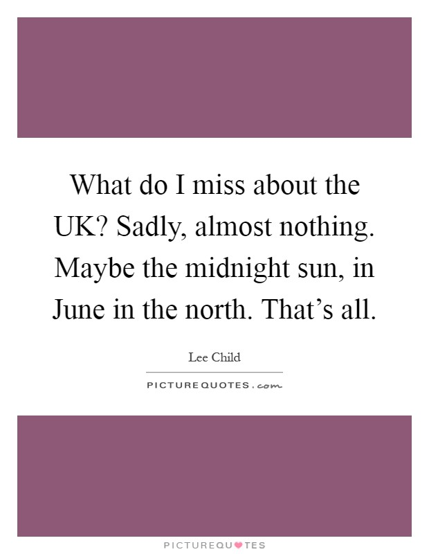 What do I miss about the UK? Sadly, almost nothing. Maybe the midnight sun, in June in the north. That's all Picture Quote #1