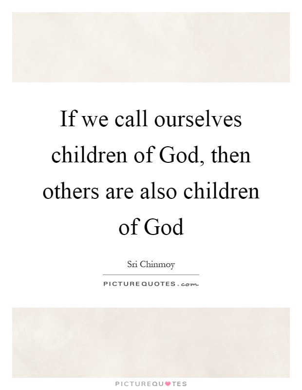 If we call ourselves children of God, then others are also children of God Picture Quote #1