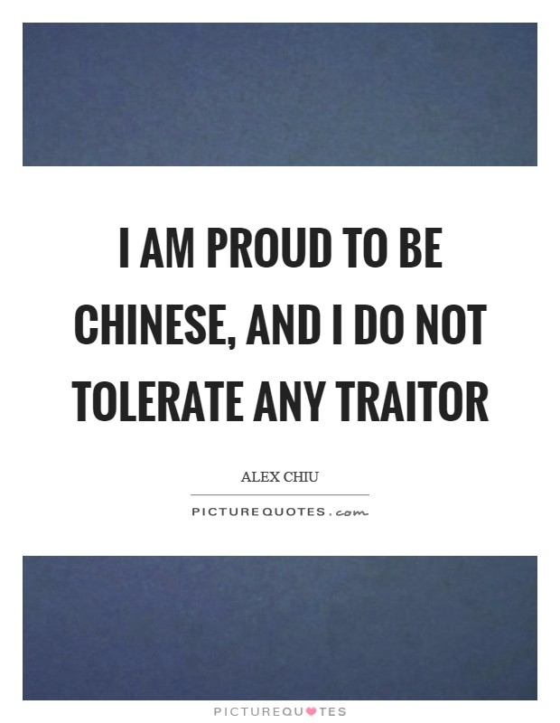 I am proud to be Chinese, and I do not tolerate any traitor Picture Quote #1