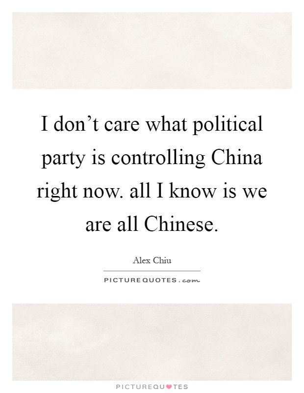 I don't care what political party is controlling China right now. all I know is we are all Chinese Picture Quote #1
