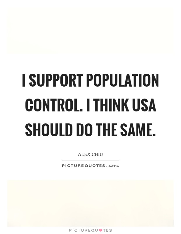 I support population control. I think USA should do the same Picture Quote #1